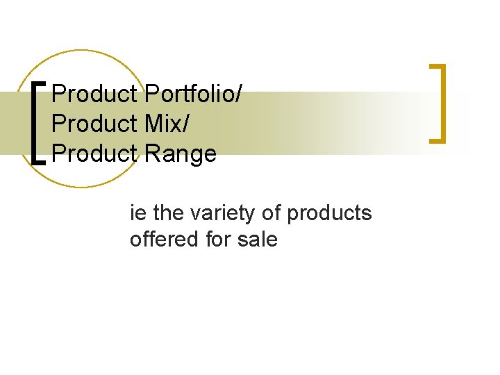Product Portfolio/ Product Mix/ Product Range ie the variety of products offered for sale