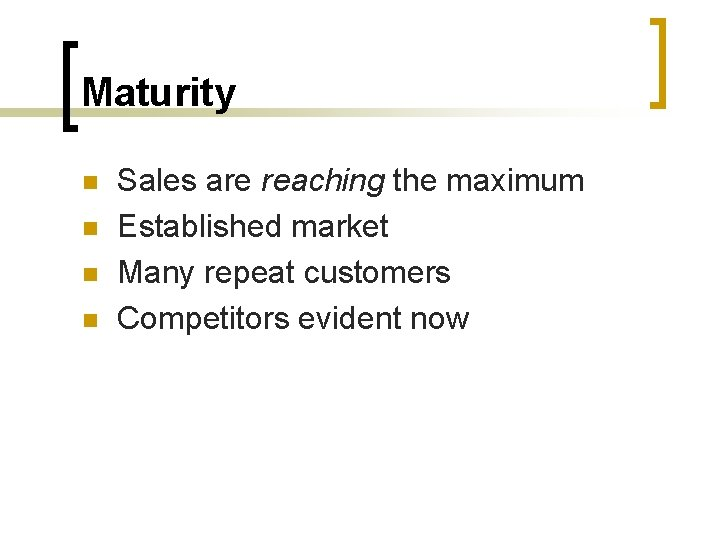 Maturity n n Sales are reaching the maximum Established market Many repeat customers Competitors