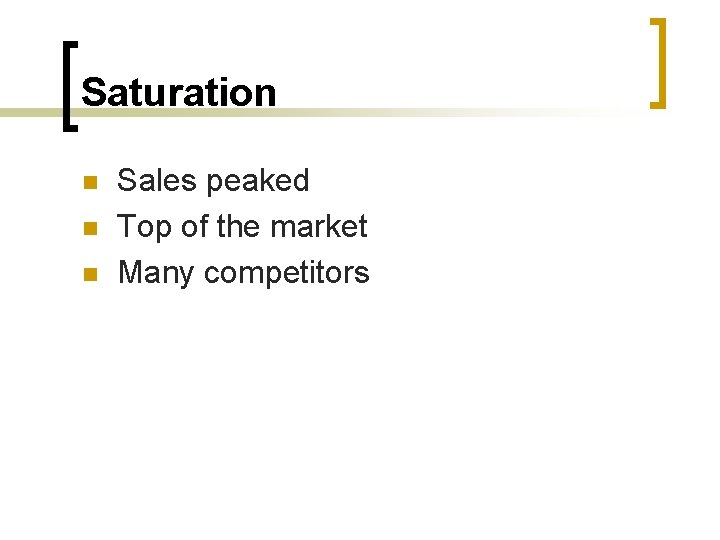 Saturation n Sales peaked Top of the market Many competitors