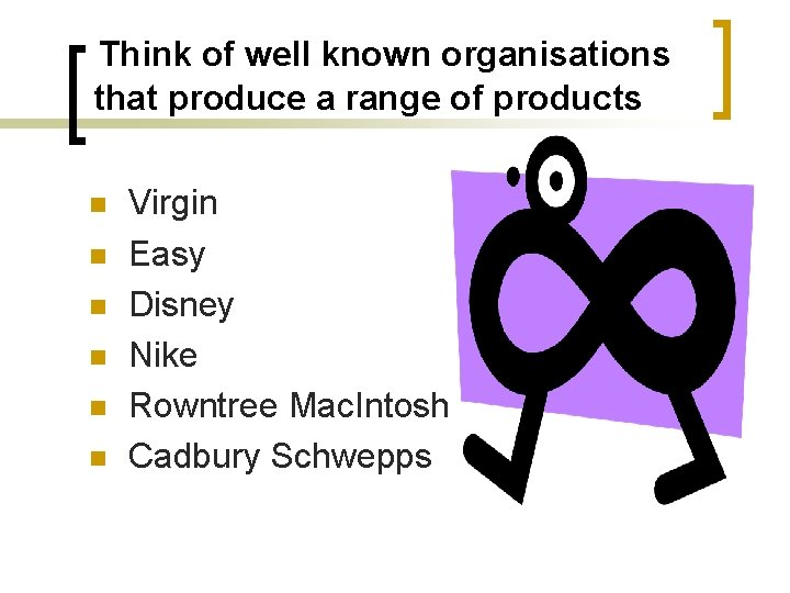 Think of well known organisations that produce a range of products n n n