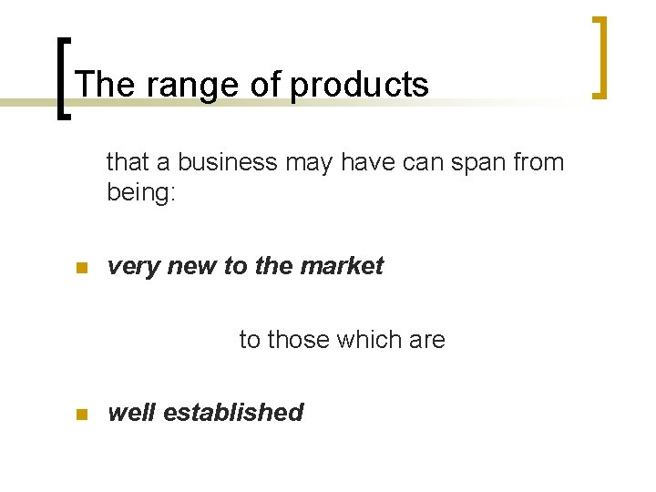 The range of products that a business may have can span from being: n