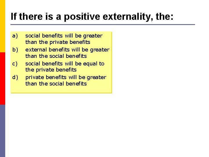 If there is a positive externality, the: a) b) c) d) social benefits will