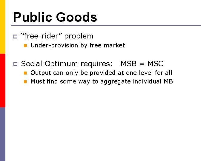 "Public Goods p ""free-rider"" problem n Under-provision by free market p Social Optimum requires:"