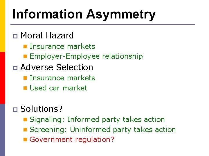 Information Asymmetry p Moral Hazard (Hidden actions) n Insurance markets n Employer-Employee relationship p