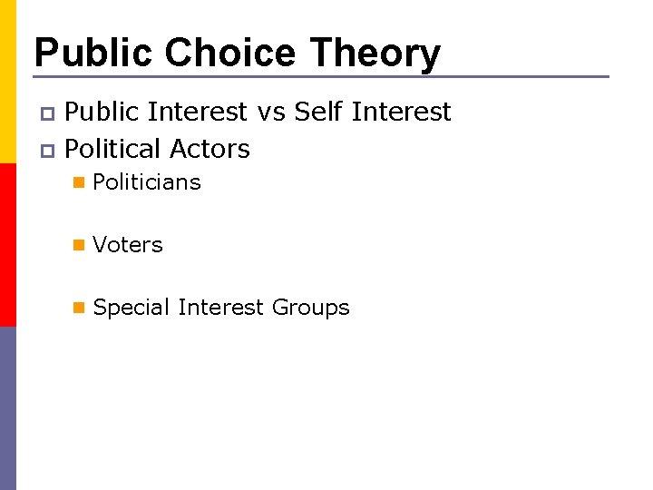 Public Choice Theory Public Interest vs Self Interest p Political Actors p n Politicians