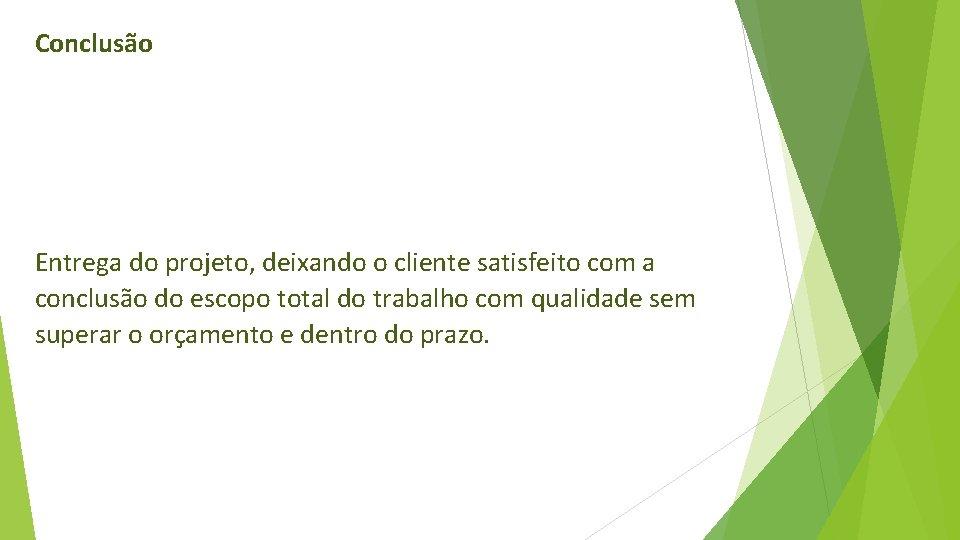 Conclusão Entrega do projeto, deixando o cliente satisfeito com a conclusão do escopo total