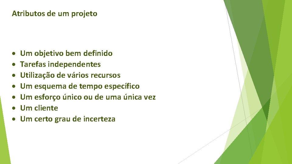 Atributos de um projeto Um objetivo bem definido Tarefas independentes Utilização de vários recursos