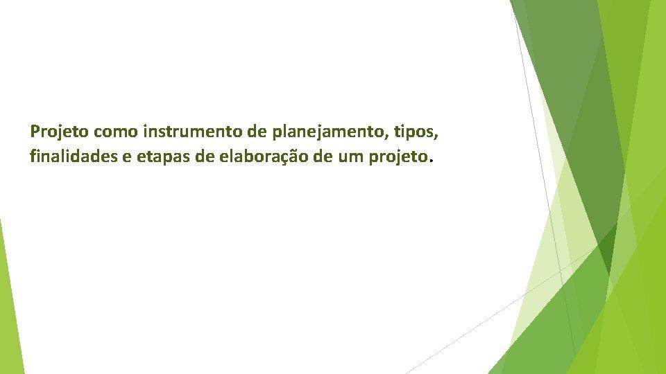 Projeto como instrumento de planejamento, tipos, finalidades e etapas de elaboração de um projeto.