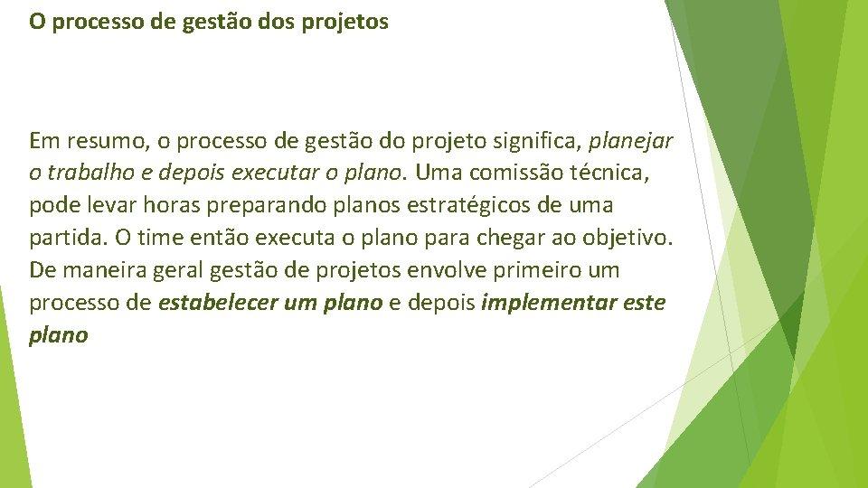 O processo de gestão dos projetos Em resumo, o processo de gestão do projeto