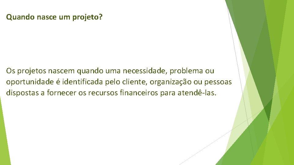 Quando nasce um projeto? Os projetos nascem quando uma necessidade, problema ou oportunidade é