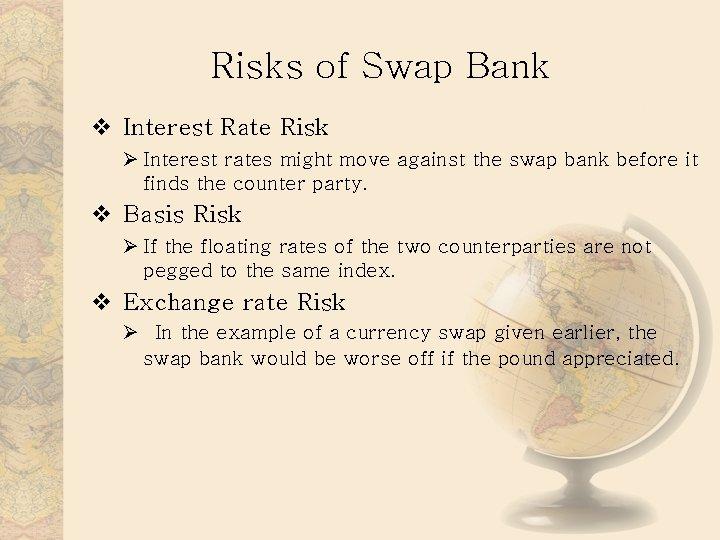 Risks of Swap Bank v Interest Rate Risk Ø Interest rates might move against