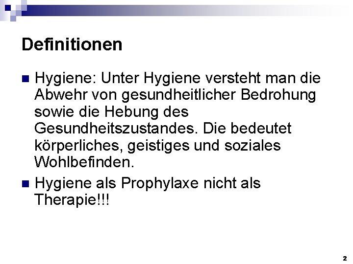 Definitionen Hygiene: Unter Hygiene versteht man die Abwehr von gesundheitlicher Bedrohung sowie die Hebung