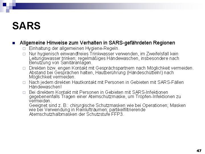 SARS n Allgemeine Hinweise zum Verhalten in SARS-gefährdeten Regionen Einhaltung der allgemeinen Hygiene-Regeln. Nur