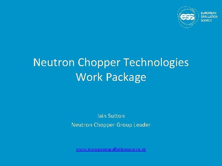 Neutron Chopper Technologies Work Package Iain Sutton Neutron Chopper Group Leader www. europeanspallationsource. se