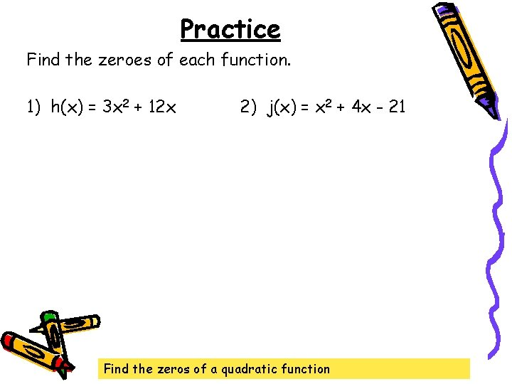 Practice Find the zeroes of each function. 1) h(x) = 3 x 2 +