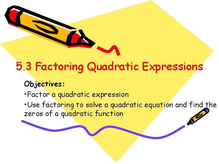 5. 3 Factoring Quadratic Expressions Objectives: • Factor a quadratic expression • Use factoring