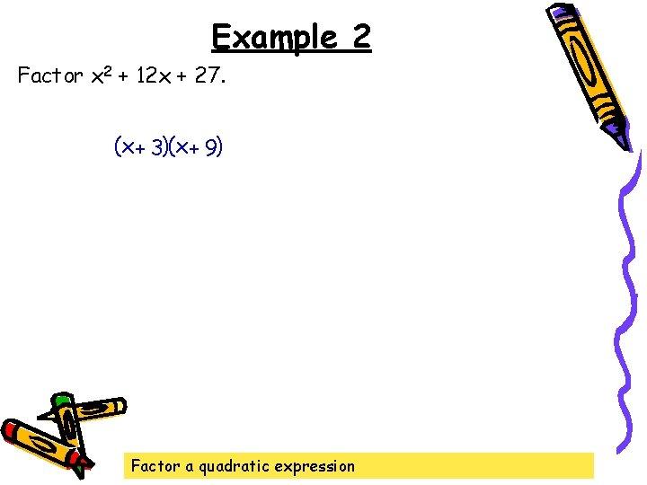 Example 2 Factor x 2 + 12 x + 27. (x + 3)(x +