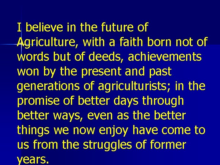 I believe in the future of Agriculture, with a faith born not of words