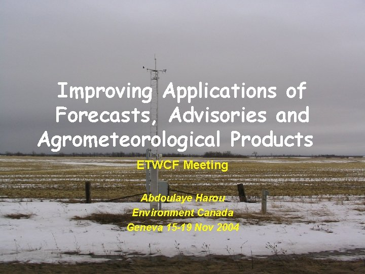 Improving Applications of Forecasts, Advisories and Agrometeorological Products ETWCF Meeting Abdoulaye Harou Environment Canada