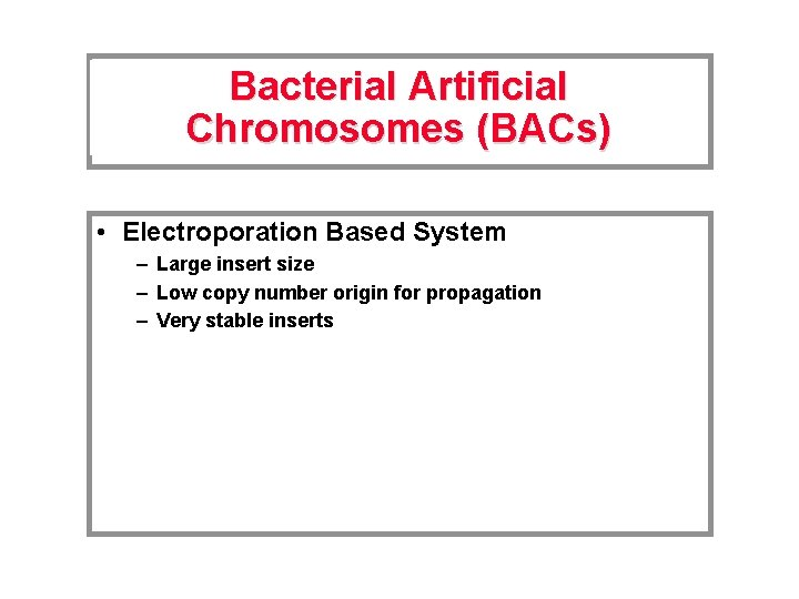 Bacterial Artificial Chromosomes (BACs) • Electroporation Based System – Large insert size – Low