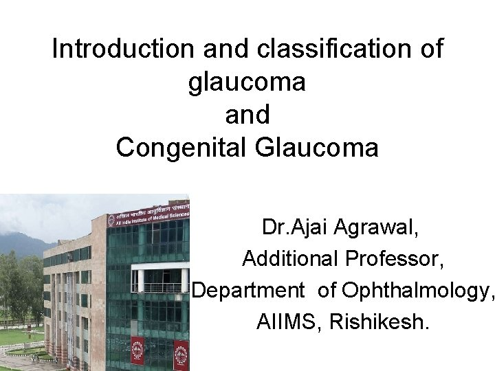 Introduction and classification of glaucoma and Congenital Glaucoma Dr. Ajai Agrawal, Additional Professor, Department