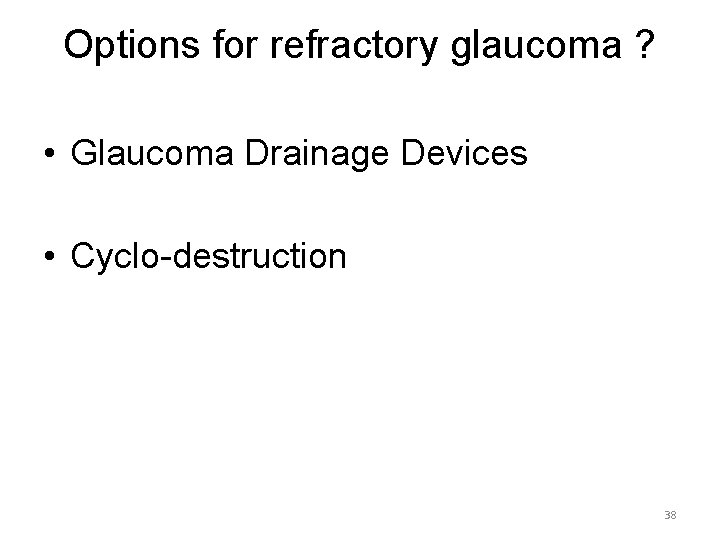 Options for refractory glaucoma ? • Glaucoma Drainage Devices • Cyclo-destruction 38