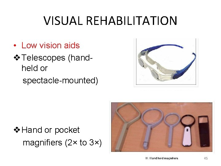 VISUAL REHABILITATION • Low vision aids v Telescopes (handheld or spectacle-mounted) v Hand or