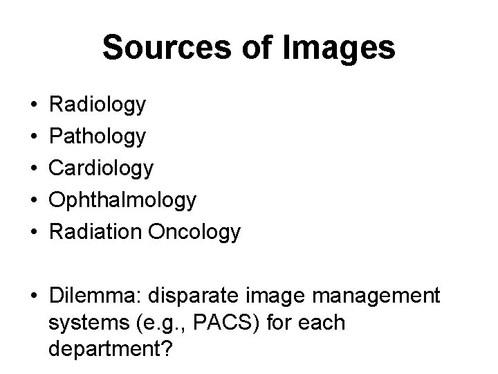 Sources of Images • • • Radiology Pathology Cardiology Ophthalmology Radiation Oncology • Dilemma: