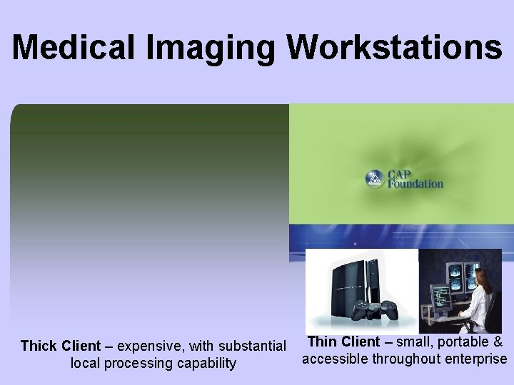 Medical Imaging Workstations Thick Client – expensive, with substantial local processing capability Thin Client