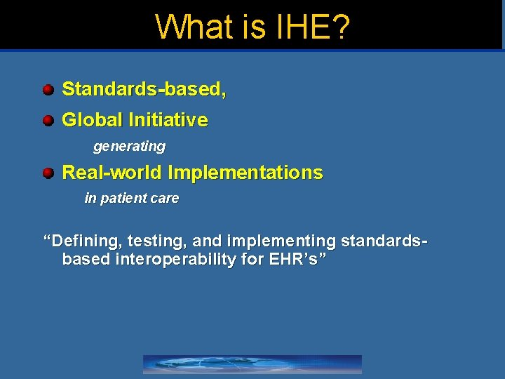 """What is IHE? Standards-based, Global Initiative generating Real-world Implementations in patient care """"Defining, testing,"""