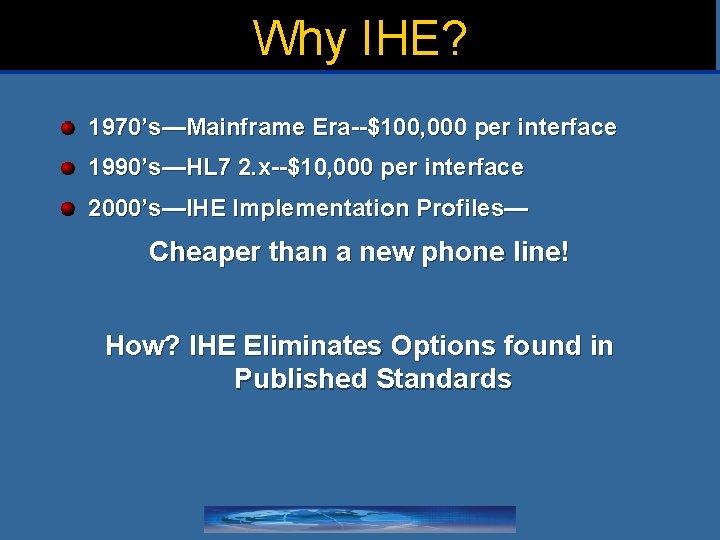 Why IHE? 1970's—Mainframe Era--$100, 000 per interface 1990's—HL 7 2. x--$10, 000 per interface