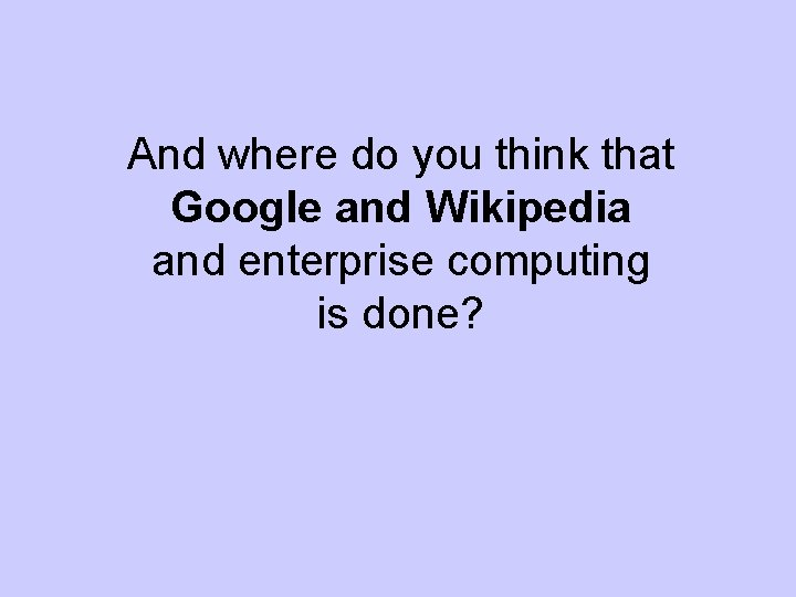 And where do you think that Google and Wikipedia and enterprise computing is done?