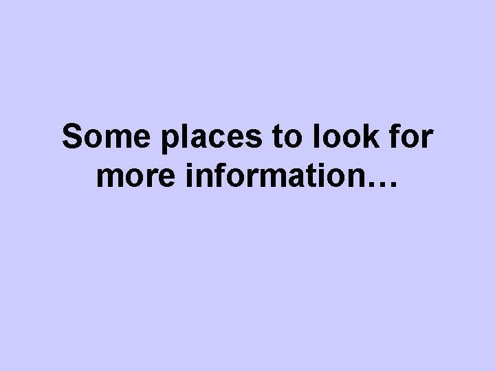 Some places to look for more information…