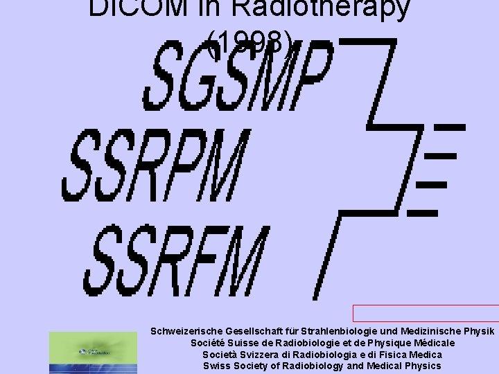 DICOM in Radiotherapy (1998) www. sgsmp. ch/bull 983 b. htm Schweizerische Gesellschaft für Strahlenbiologie