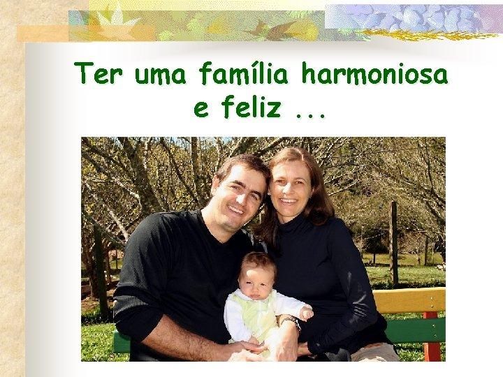 Ter uma família harmoniosa e feliz. . .
