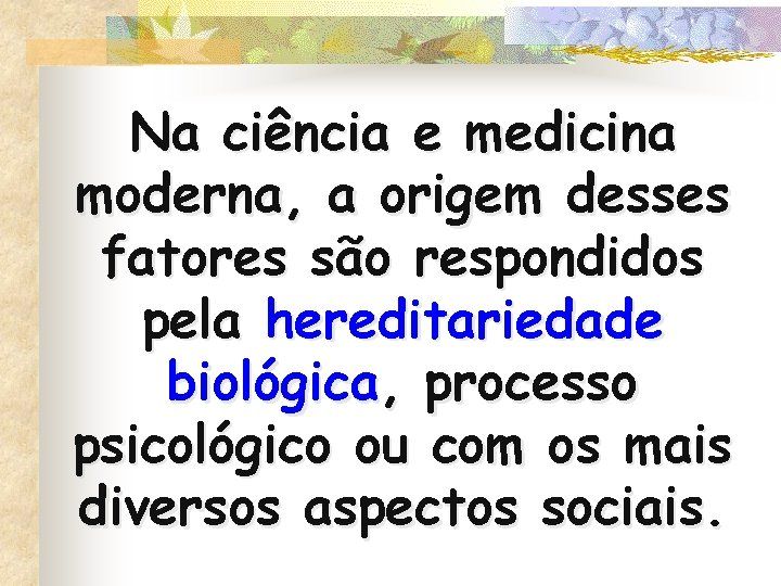 Na ciência e medicina moderna, a origem desses fatores são respondidos pela hereditariedade biológica,