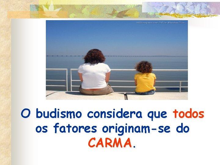 O budismo considera que todos os fatores originam-se do CARMA.