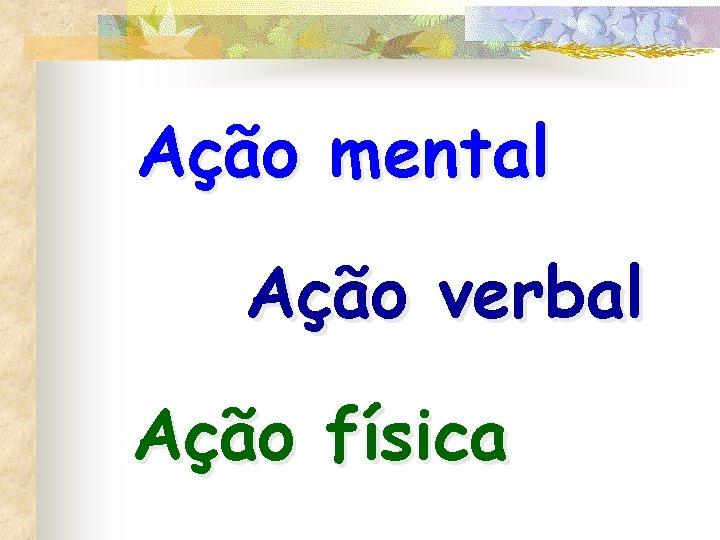Ação mental Ação verbal Ação física