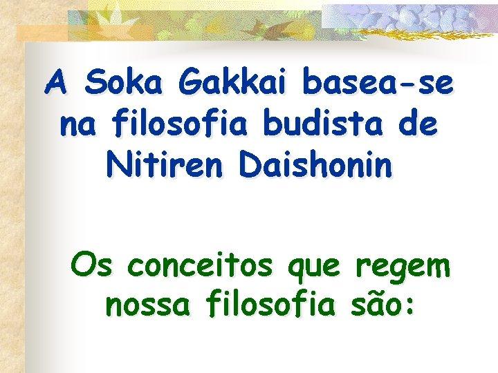 A Soka Gakkai basea-se na filosofia budista de Nitiren Daishonin Os conceitos que regem