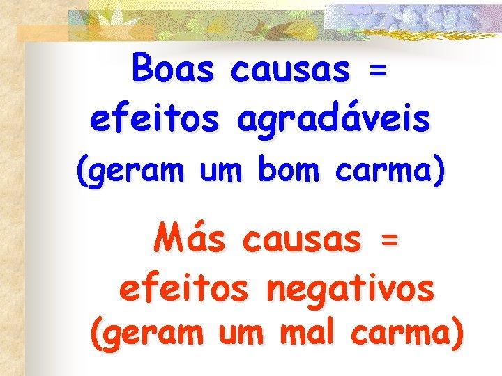 Boas causas = efeitos agradáveis (geram um bom carma) Más causas = efeitos negativos