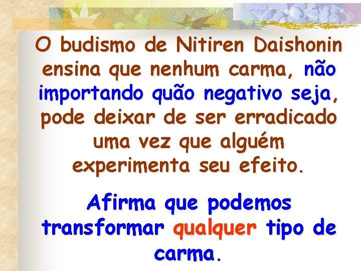 O budismo de Nitiren Daishonin ensina que nenhum carma, não importando quão negativo seja,