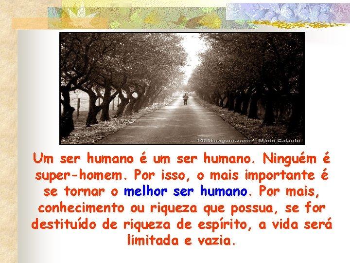 Um ser humano é um ser humano. Ninguém é super-homem. Por isso, o mais