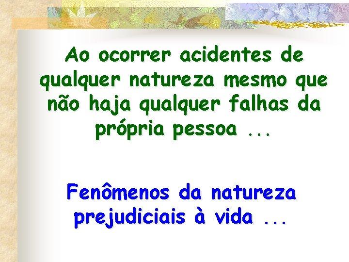 Ao ocorrer acidentes de qualquer natureza mesmo que não haja qualquer falhas da própria