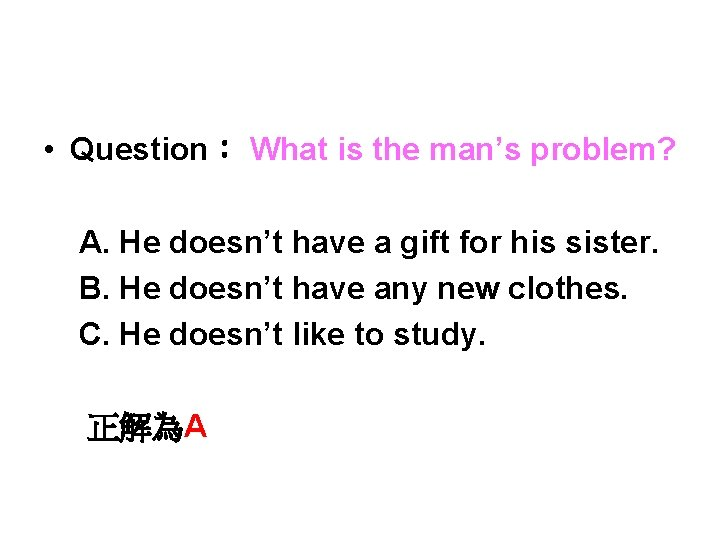• Question: What is the man's problem? A. He doesn't have a gift