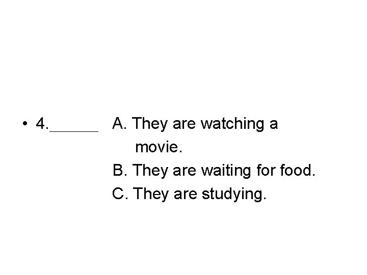 • 4. ___ A. They are watching a movie. B. They are waiting