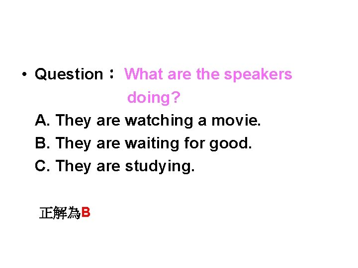 • Question: What are the speakers doing? A. They are watching a movie.