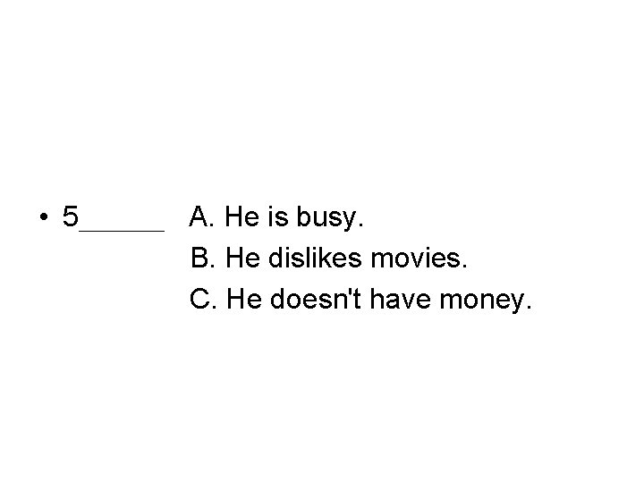 • 5___ A. He is busy. B. He dislikes movies. C. He doesn't