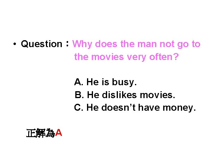 • Question:Why does the man not go to the movies very often? A.