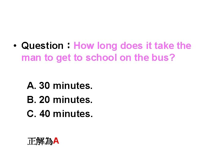 • Question:How long does it take the man to get to school on