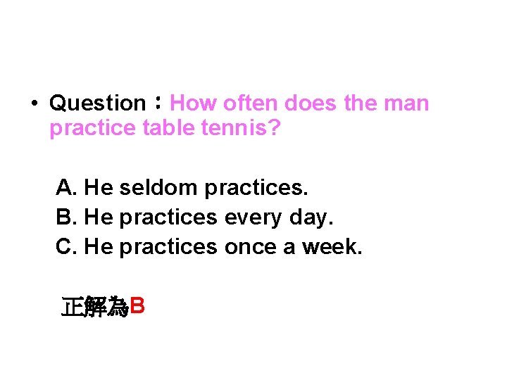 • Question:How often does the man practice table tennis? A. He seldom practices.